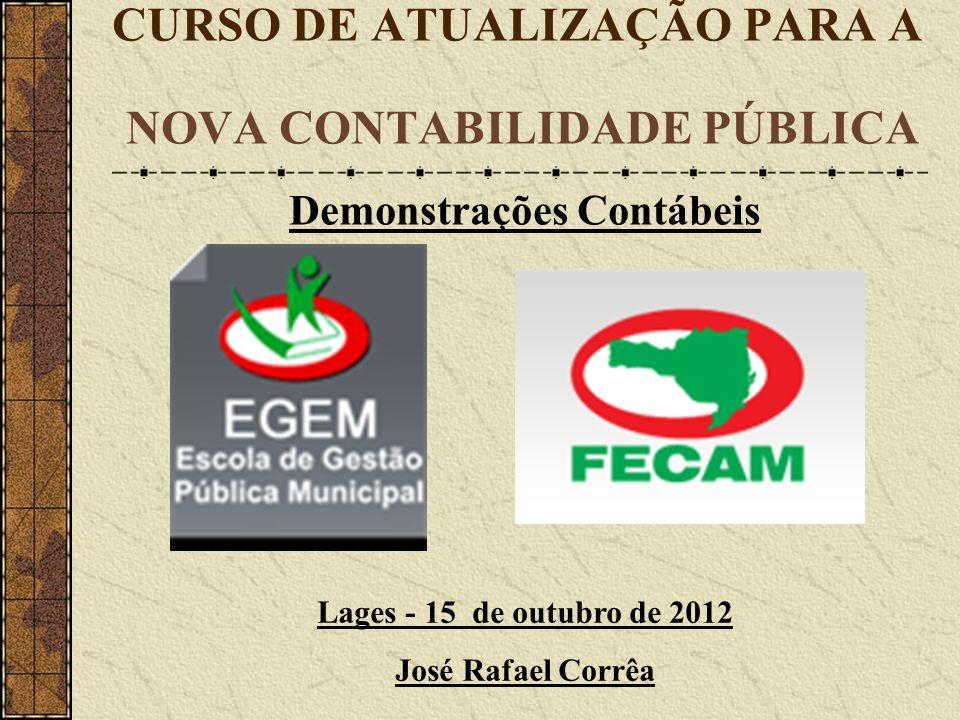 CURSO DE ATUALIZAÇÃO PARA A NOVA CONTABILIDADE PÚBLICA Lages - 15 de outubro de 2012 José Rafael Corrêa Demonstrações Contábeis