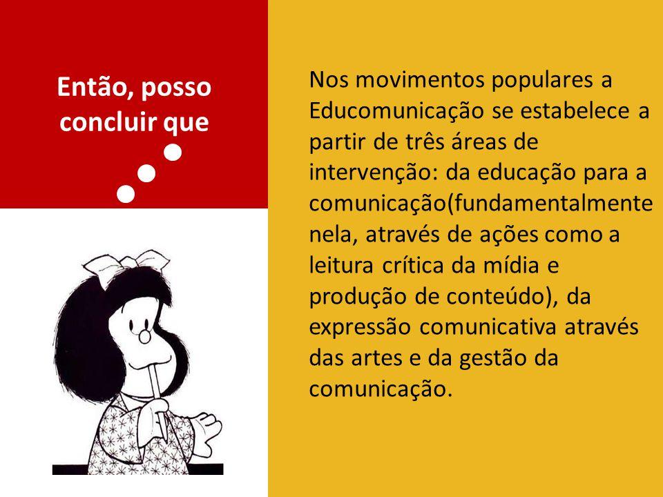 Então, posso concluir que Nos movimentos populares a Educomunicação se estabelece a partir de três áreas de intervenção: da educação para a comunicaçã