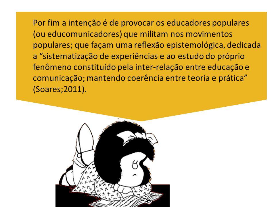 Por fim a intenção é de provocar os educadores populares (ou educomunicadores) que militam nos movimentos populares; que façam uma reflexão epistemoló