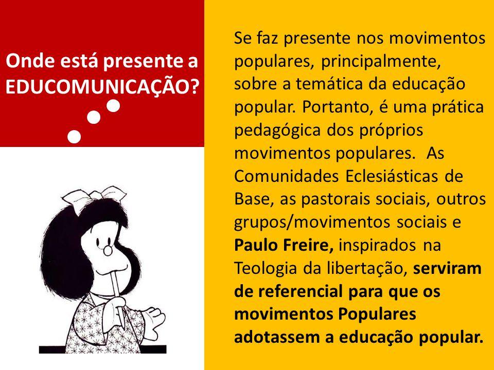 Onde está presente a EDUCOMUNICAÇÃO? Se faz presente nos movimentos populares, principalmente, sobre a temática da educação popular. Portanto, é uma p