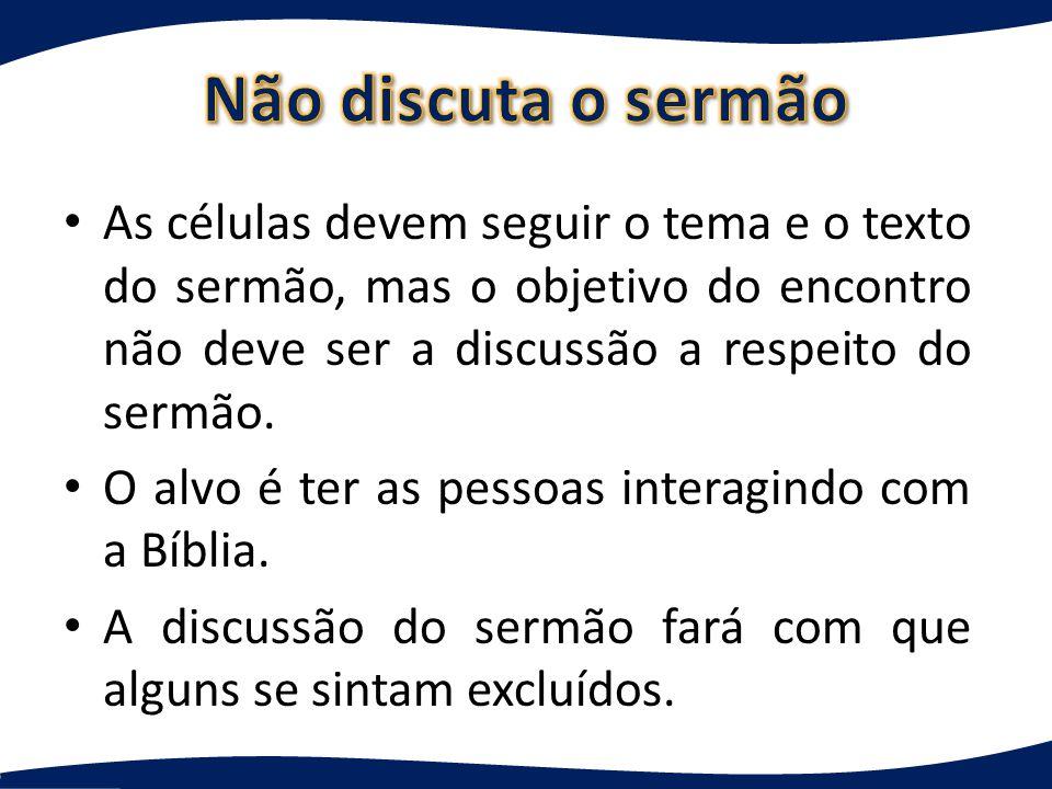 As células devem seguir o tema e o texto do sermão, mas o objetivo do encontro não deve ser a discussão a respeito do sermão.