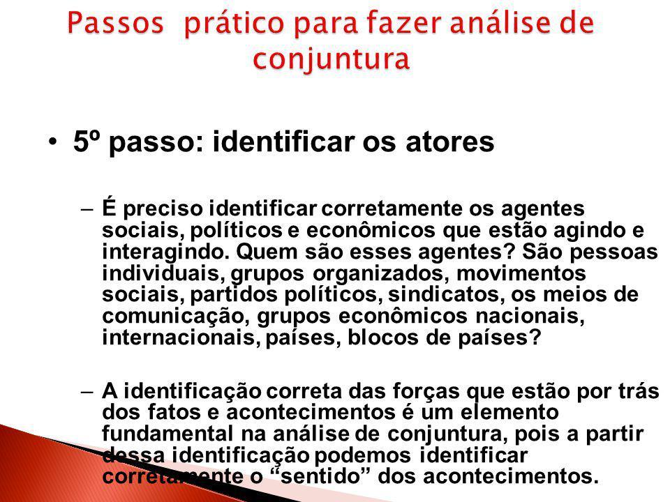 5º passo: identificar os atores –É preciso identificar corretamente os agentes sociais, políticos e econômicos que estão agindo e interagindo. Quem sã
