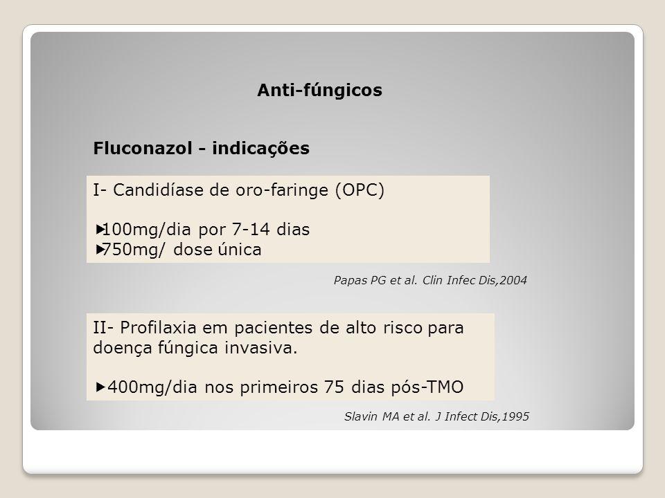 Anti-fúngicos Fluconazol - indicações I- Candidíase de oro-faringe (OPC)  100mg/dia por 7-14 dias  750mg/ dose única II- Profilaxia em pacientes de