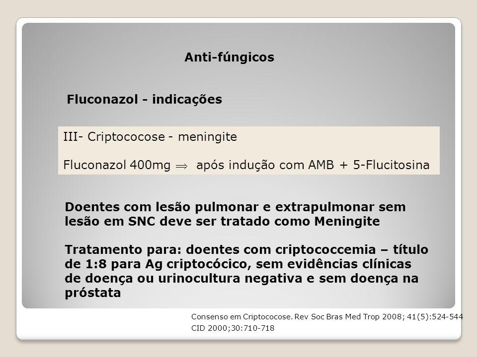Anti-fúngicos Fluconazol - indicações III- Criptococose - meningite Fluconazol 400mg  após indução com AMB + 5-Flucitosina Doentes com lesão pulmonar