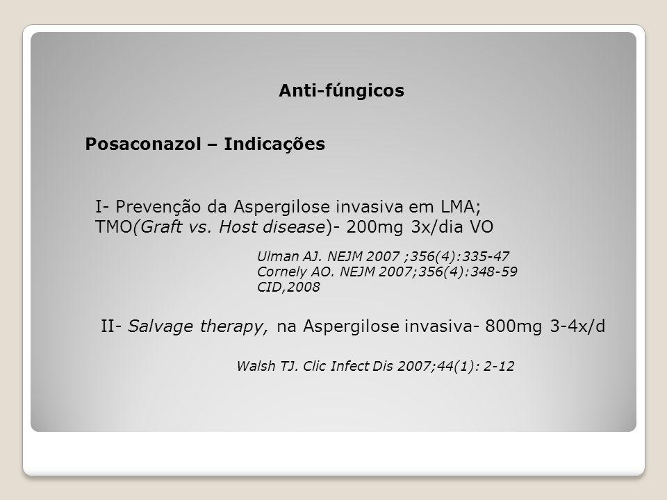 Posaconazol – Indicações Anti-fúngicos I- Prevenção da Aspergilose invasiva em LMA; TMO(Graft vs. Host disease)- 200mg 3x/dia VO Ulman AJ. NEJM 2007 ;