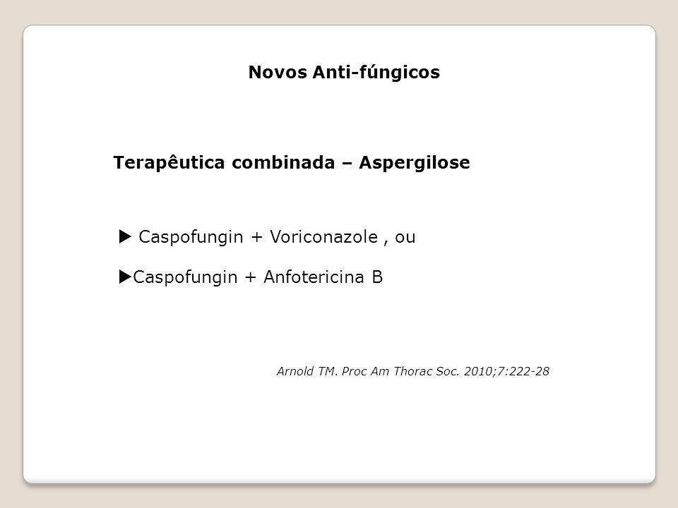 Novos Anti-fúngicos Terapêutica combinada – Aspergilose  Caspofungin + Voriconazole, ou  Caspofungin + Anfotericina B Arnold TM. Proc Am Thorac Soc.