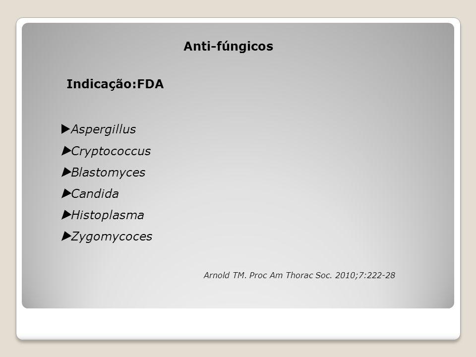 Anti-fúngicos Indicação:FDA  Aspergillus  Cryptococcus  Blastomyces  Candida  Histoplasma  Zygomycoces Arnold TM. Proc Am Thorac Soc. 2010;7:222
