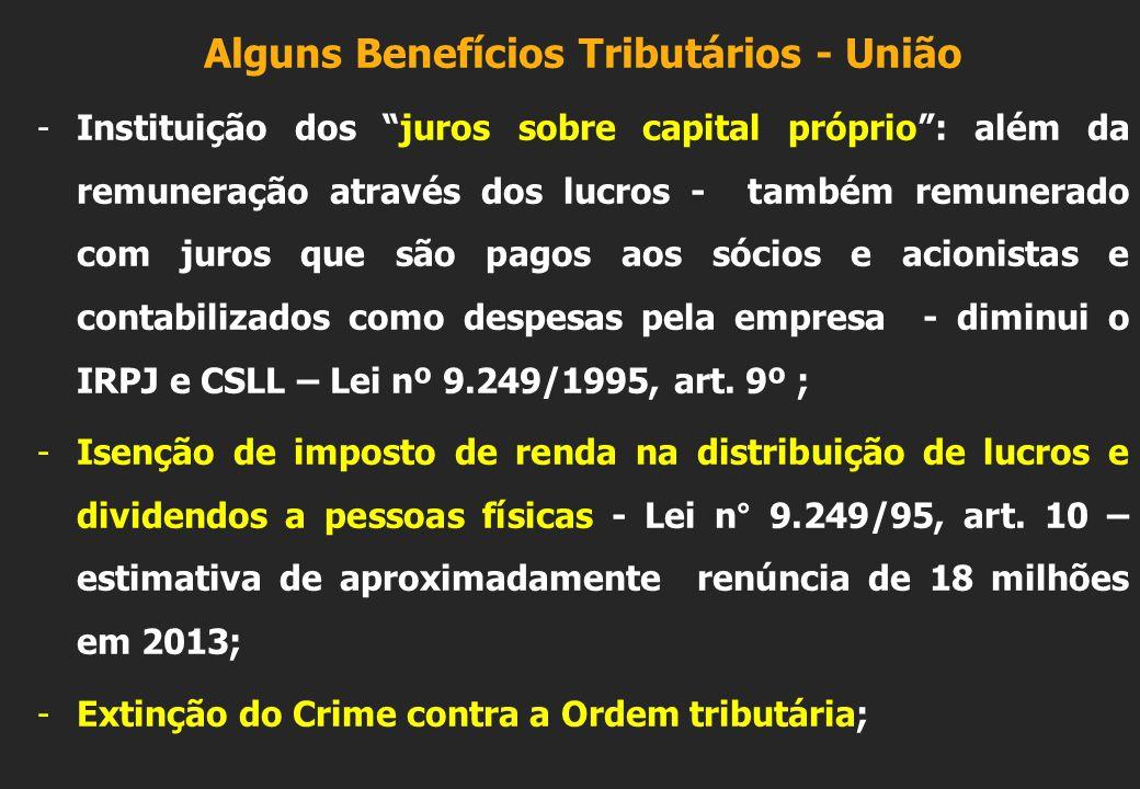 Alguns Benefícios Tributários - União -Instituição dos juros sobre capital próprio : além da remuneração através dos lucros - também remunerado com juros que são pagos aos sócios e acionistas e contabilizados como despesas pela empresa - diminui o IRPJ e CSLL – Lei nº 9.249/1995, art.