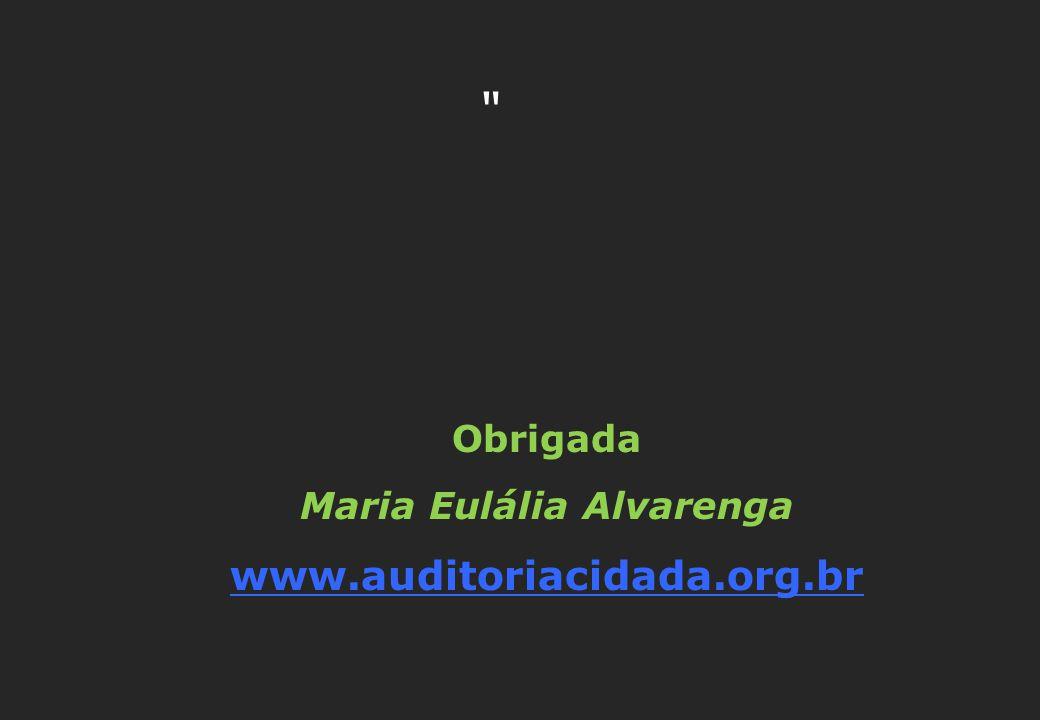 Obrigada Maria Eulália Alvarenga www.auditoriacidada.org.br