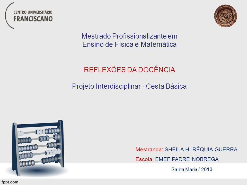 Mestrado Profissionalizante em Ensino de Física e Matemática REFLEXÕES DA DOCÊNCIA Projeto Interdisciplinar - Cesta Básica Mestranda: SHEILA H.
