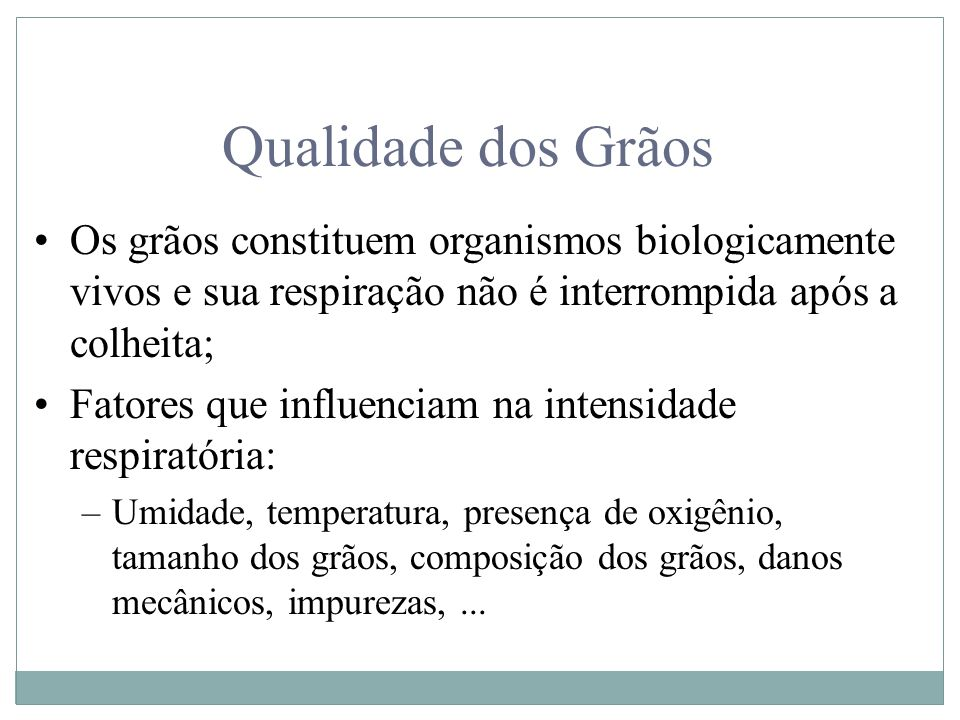 Qualidade dos Grãos Os grãos constituem organismos biologicamente vivos e sua respiração não é interrompida após a colheita; Fatores que influenciam n