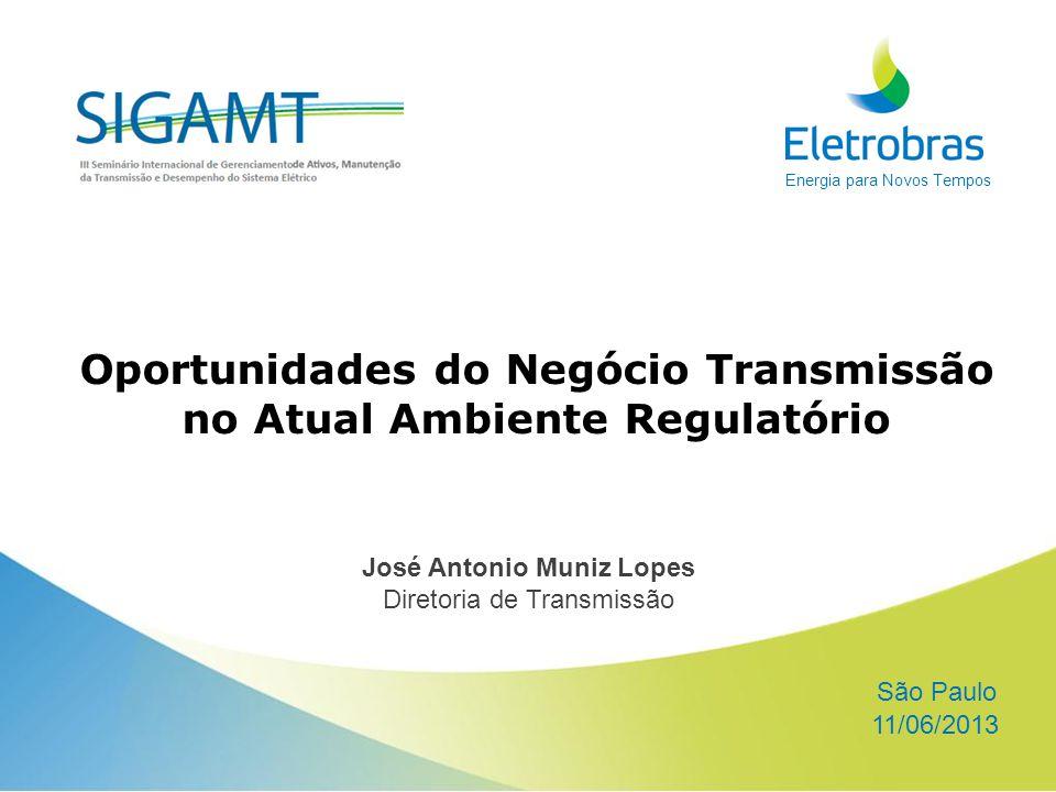 Energia para Novos Tempos Oportunidades do Negócio Transmissão no Atual Ambiente Regulatório 11/06/2013 São Paulo José Antonio Muniz Lopes Diretoria de Transmissão