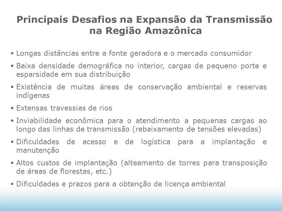 Principais Desafios na Expansão da Transmissão na Região Amazônica  Longas distâncias entre a fonte geradora e o mercado consumidor  Baixa densidade demográfica no interior, cargas de pequeno porte e esparsidade em sua distribuição  Existência de muitas áreas de conservação ambiental e reservas indígenas  Extensas travessias de rios  Inviabilidade econômica para o atendimento a pequenas cargas ao longo das linhas de transmissão (rebaixamento de tensões elevadas)  Dificuldades de acesso e de logística para a implantação e manutenção  Altos custos de implantação (alteamento de torres para transposição de áreas de florestas, etc.)  Dificuldades e prazos para a obtenção de licença ambiental
