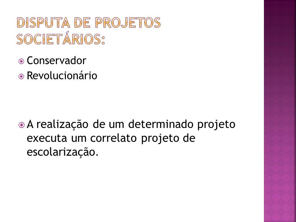  Conservador  Revolucionário  A realização de um determinado projeto executa um correlato projeto de escolarização.