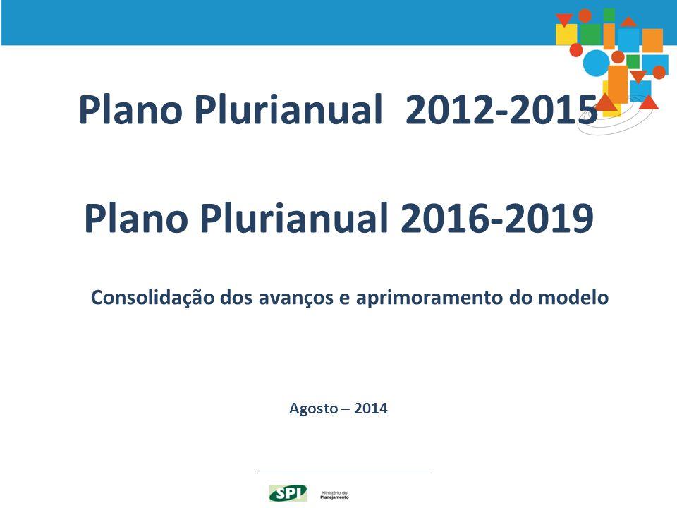 Plano Plurianual 2012-2015 Plano Plurianual 2016-2019 Agosto – 2014 Consolidação dos avanços e aprimoramento do modelo