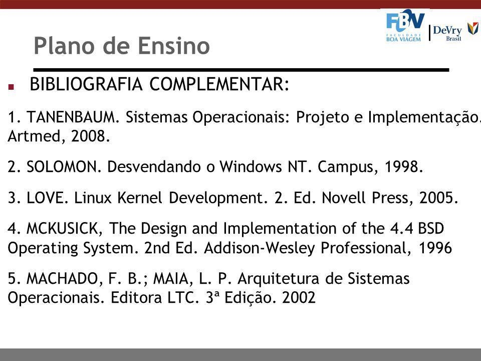 Plano de Ensino n BIBLIOGRAFIA COMPLEMENTAR: 1. TANENBAUM. Sistemas Operacionais: Projeto e Implementação. Artmed, 2008. 2. SOLOMON. Desvendando o Win