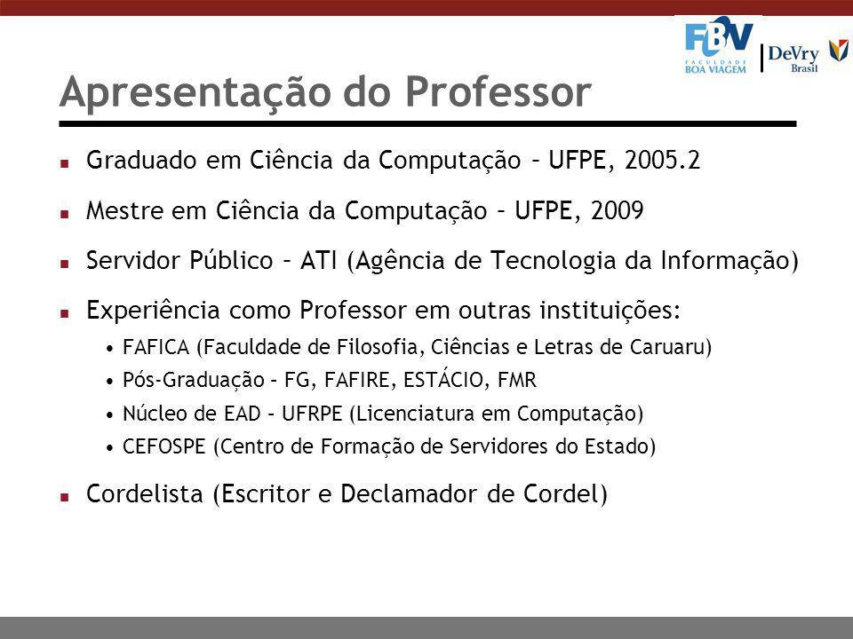 Apresentação do Professor n Graduado em Ciência da Computação – UFPE, 2005.2 n Mestre em Ciência da Computação – UFPE, 2009 n Servidor Público – ATI (Agência de Tecnologia da Informação) n Experiência como Professor em outras instituições: FAFICA (Faculdade de Filosofia, Ciências e Letras de Caruaru) Pós-Graduação – FG, FAFIRE, ESTÁCIO, FMR Núcleo de EAD – UFRPE (Licenciatura em Computação) CEFOSPE (Centro de Formação de Servidores do Estado) n Cordelista (Escritor e Declamador de Cordel)