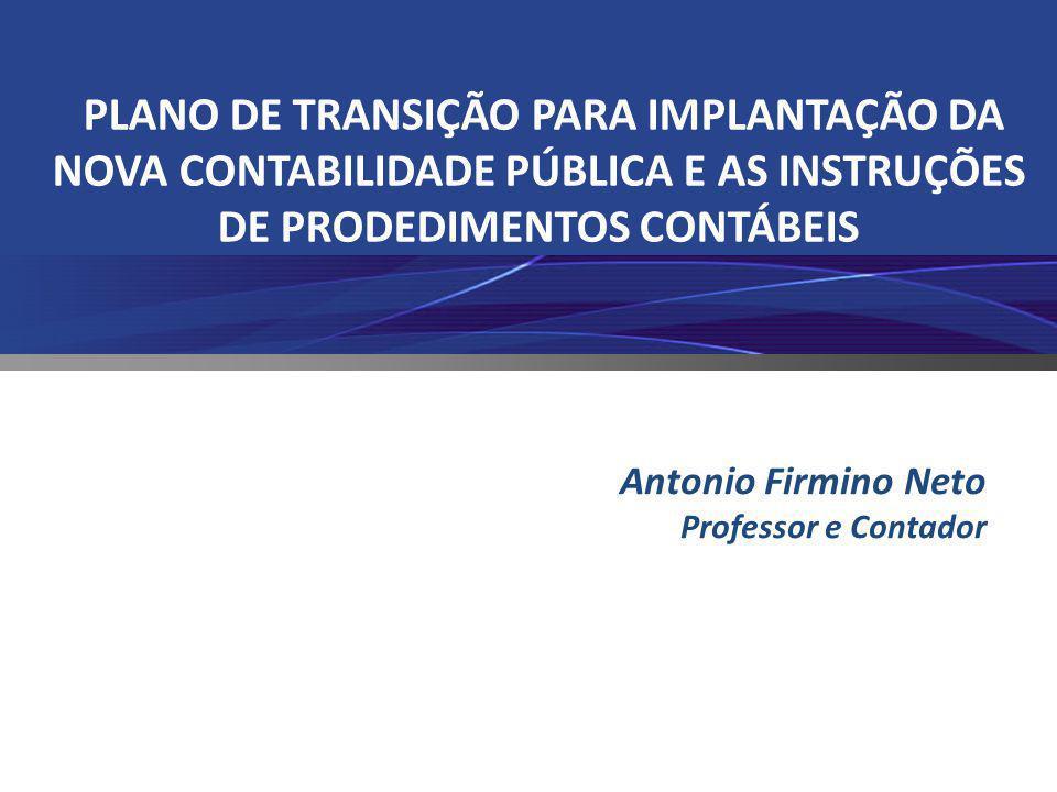 PLANO DE TRANSIÇÃO PARA IMPLANTAÇÃO DA NOVA CONTABILIDADE PÚBLICA E AS INSTRUÇÕES DE PRODEDIMENTOS CONTÁBEIS Antonio Firmino Neto Professor e Contador