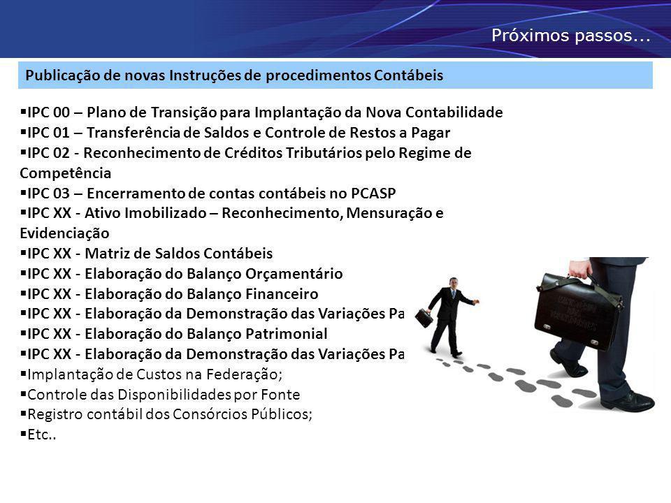 Próximos passos... Publicação de novas Instruções de procedimentos Contábeis  IPC 00 – Plano de Transição para Implantação da Nova Contabilidade  IP