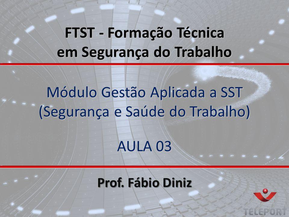 Módulo Gestão Aplicada a SST (Segurança e Saúde do Trabalho) AULA 03 Prof. Fábio Diniz FTST - Formação Técnica em Segurança do Trabalho