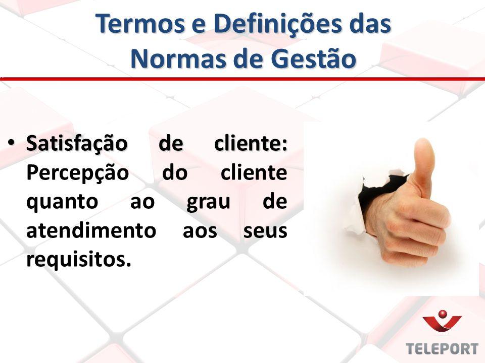 Termos e Definições das Normas de Gestão Satisfação de cliente: Satisfação de cliente: Percepção do cliente quanto ao grau de atendimento aos seus req