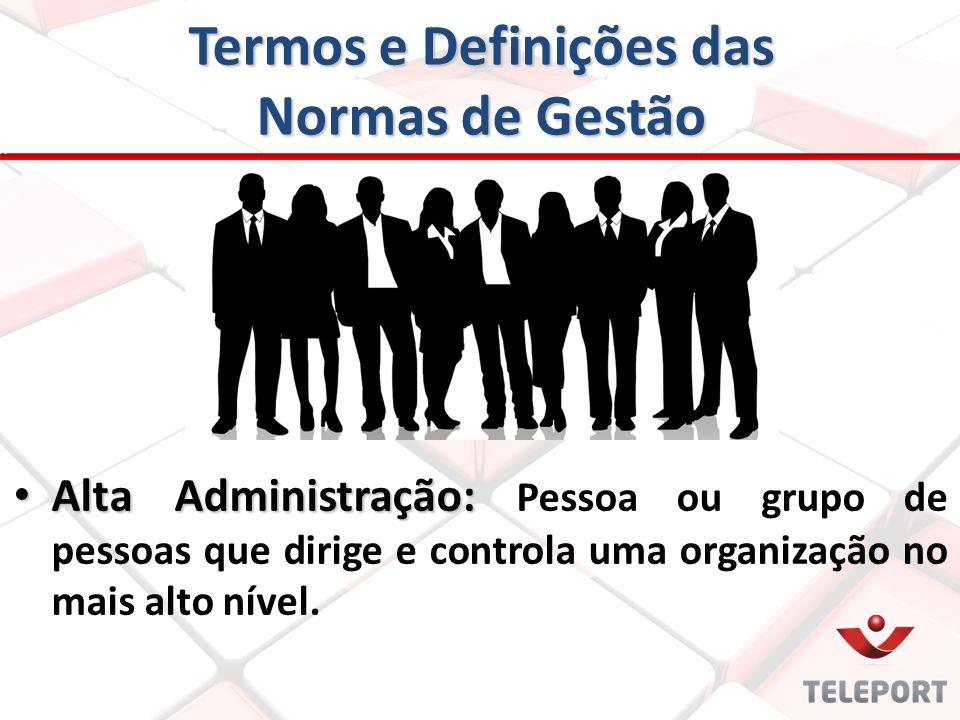 Termos e Definições das Normas de Gestão Alta Administração: Alta Administração: Pessoa ou grupo de pessoas que dirige e controla uma organização no m