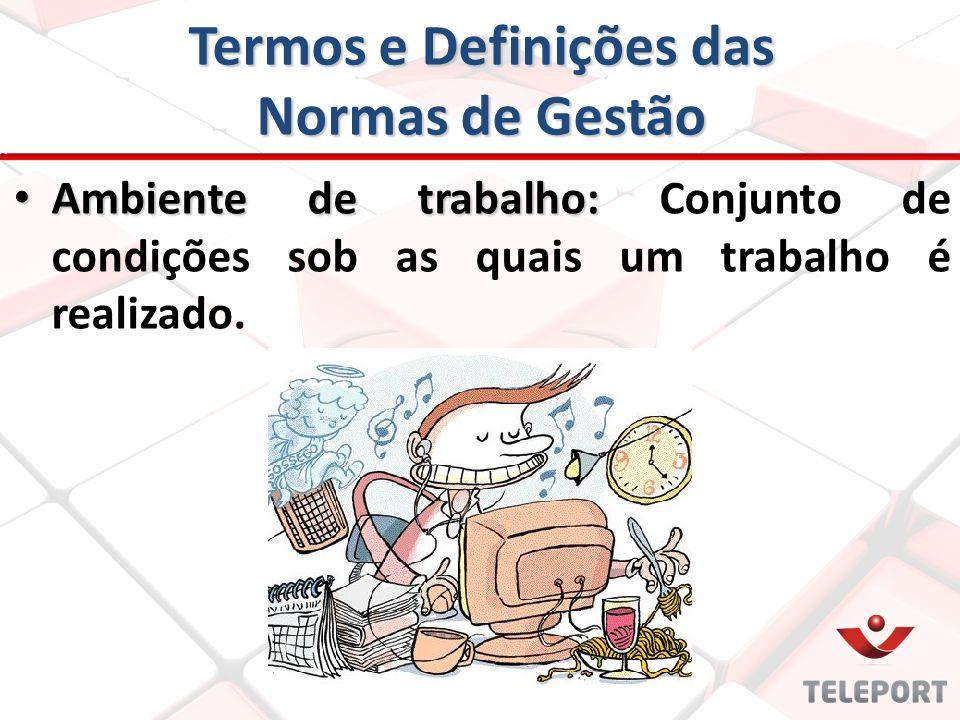 Termos e Definições das Normas de Gestão Ambiente de trabalho: Ambiente de trabalho: Conjunto de condições sob as quais um trabalho é realizado.