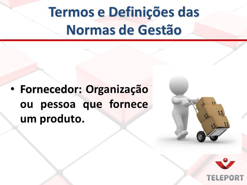 Termos e Definições das Normas de Gestão Fornecedor: Fornecedor: Organização ou pessoa que fornece um produto.