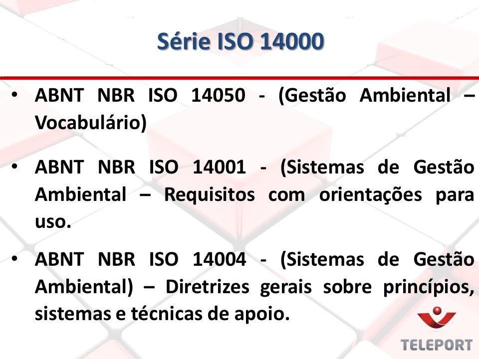 Série ISO 14000 ABNT NBR ISO 14050 - (Gestão Ambiental – Vocabulário) ABNT NBR ISO 14001 - (Sistemas de Gestão Ambiental – Requisitos com orientações