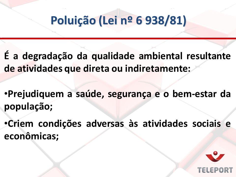 Poluição (Lei nº 6 938/81) É a degradação da qualidade ambiental resultante de atividades que direta ou indiretamente: Prejudiquem a saúde, segurança