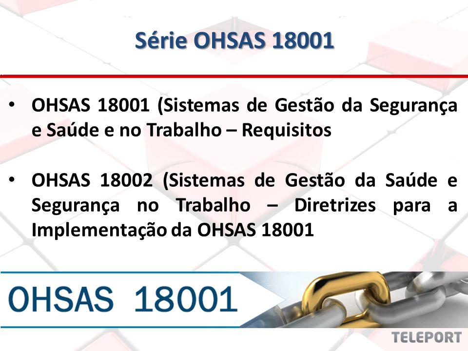Série OHSAS 18001 OHSAS 18001 (Sistemas de Gestão da Segurança e Saúde e no Trabalho – Requisitos OHSAS 18002 (Sistemas de Gestão da Saúde e Segurança