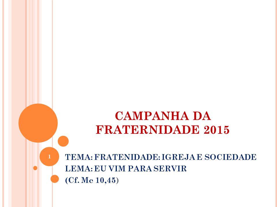 CAMPANHA DA FRATERNIDADE 2015 TEMA: FRATENIDADE: IGREJA E SOCIEDADE LEMA: EU VIM PARA SERVIR (Cf.