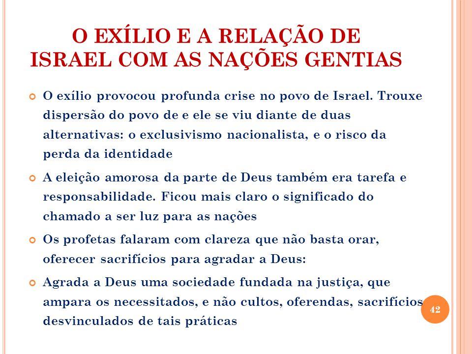 O EXÍLIO E A RELAÇÃO DE ISRAEL COM AS NAÇÕES GENTIAS O exílio provocou profunda crise no povo de Israel.