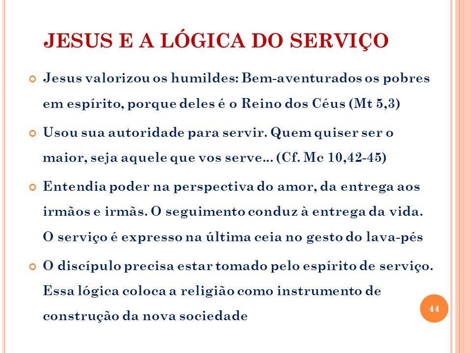 JESUS E A LÓGICA DO SERVIÇO Jesus valorizou os humildes: Bem-aventurados os pobres em espírito, porque deles é o Reino dos Céus (Mt 5,3) Usou sua autoridade para servir.