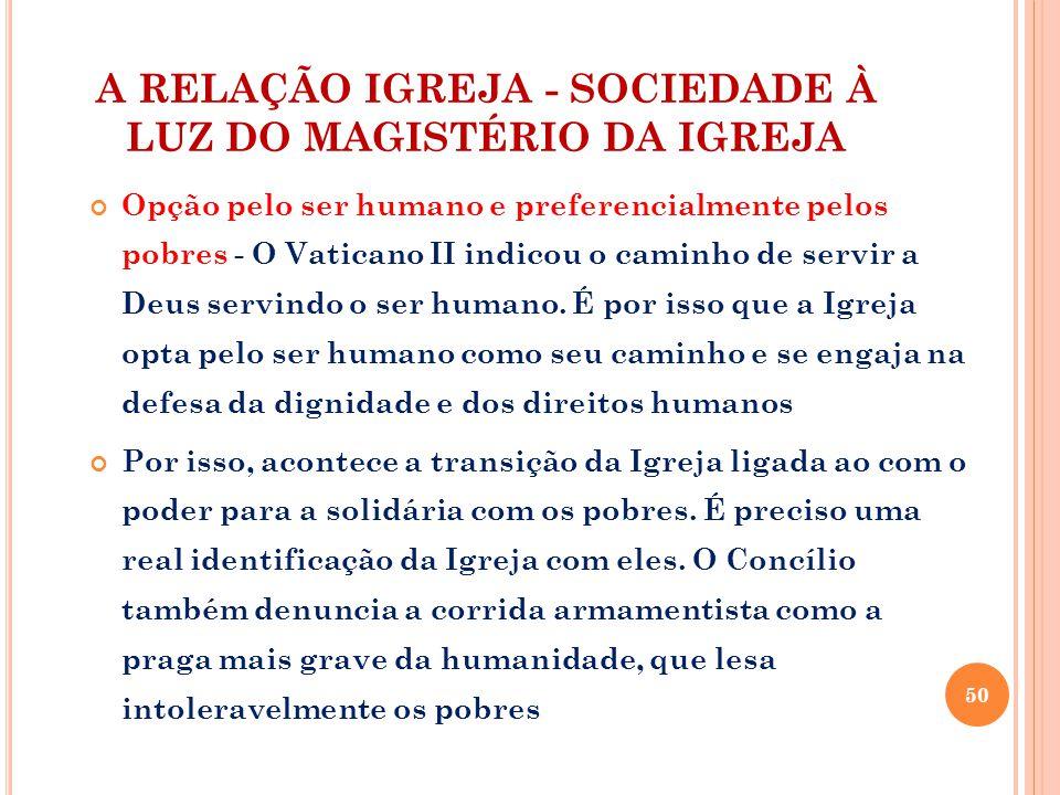 A RELAÇÃO IGREJA - SOCIEDADE À LUZ DO MAGISTÉRIO DA IGREJA Opção pelo ser humano e preferencialmente pelos pobres - O Vaticano II indicou o caminho de servir a Deus servindo o ser humano.