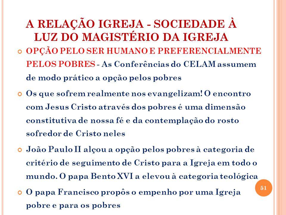 A RELAÇÃO IGREJA - SOCIEDADE À LUZ DO MAGISTÉRIO DA IGREJA OPÇÃO PELO SER HUMANO E PREFERENCIALMENTE PELOS POBRES - As Conferências do CELAM assumem de modo prático a opção pelos pobres Os que sofrem realmente nos evangelizam.