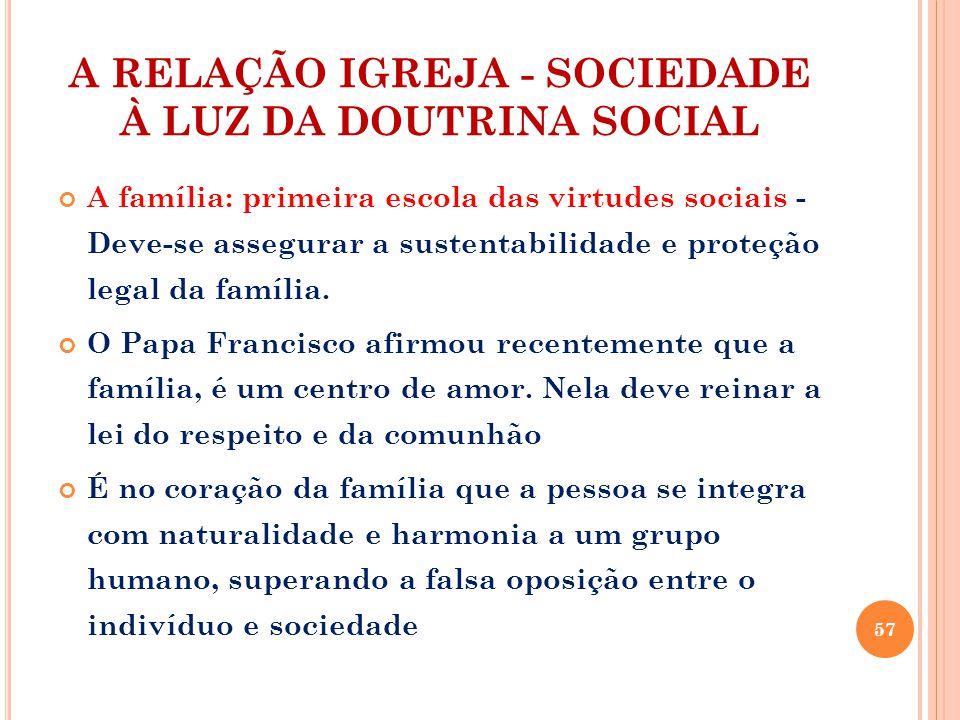 A RELAÇÃO IGREJA - SOCIEDADE À LUZ DA DOUTRINA SOCIAL A família: primeira escola das virtudes sociais - Deve-se assegurar a sustentabilidade e proteção legal da família.
