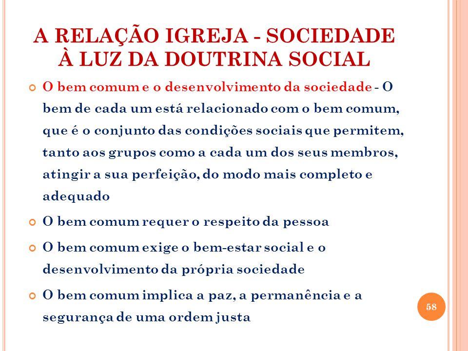 A RELAÇÃO IGREJA - SOCIEDADE À LUZ DA DOUTRINA SOCIAL O bem comum e o desenvolvimento da sociedade - O bem de cada um está relacionado com o bem comum, que é o conjunto das condições sociais que permitem, tanto aos grupos como a cada um dos seus membros, atingir a sua perfeição, do modo mais completo e adequado O bem comum requer o respeito da pessoa O bem comum exige o bem-estar social e o desenvolvimento da própria sociedade O bem comum implica a paz, a permanência e a segurança de uma ordem justa 58