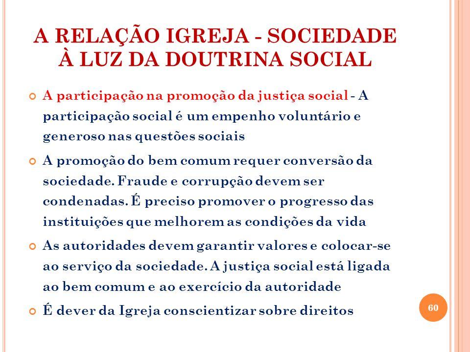 A RELAÇÃO IGREJA - SOCIEDADE À LUZ DA DOUTRINA SOCIAL A participação na promoção da justiça social - A participação social é um empenho voluntário e generoso nas questões sociais A promoção do bem comum requer conversão da sociedade.