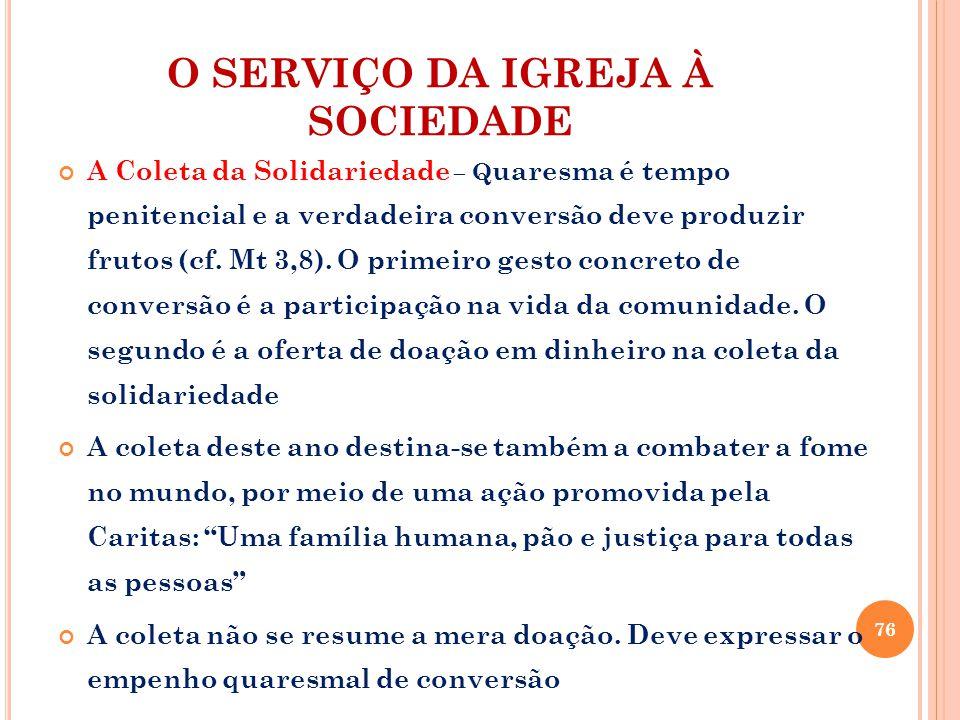 O SERVIÇO DA IGREJA À SOCIEDADE A Coleta da Solidariedade – Q uaresma é tempo penitencial e a verdadeira conversão deve produzir frutos (cf.
