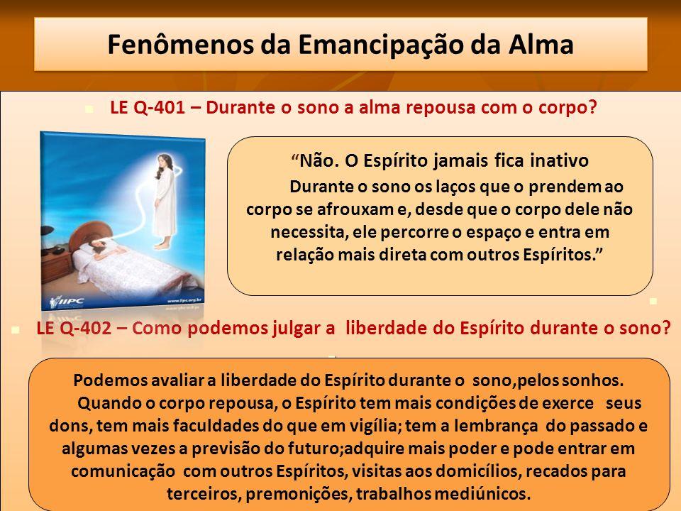 Fenômenos da Emancipação da Alma LE Q-401 – Durante o sono a alma repousa com o corpo? LE Q-402 – Como podemos julgar a liberdade do Espírito durante