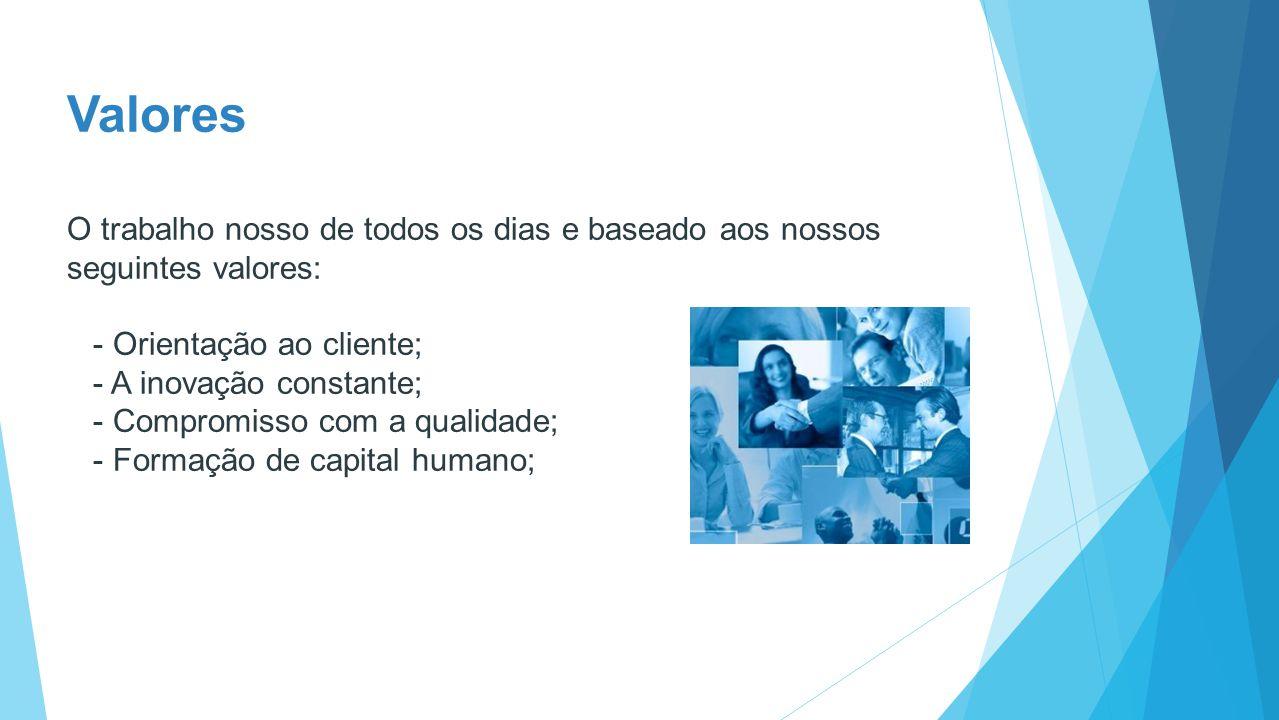 Valores O trabalho nosso de todos os dias e baseado aos nossos seguintes valores: - Orientação ao cliente; - A inovação constante; - Compromisso com a