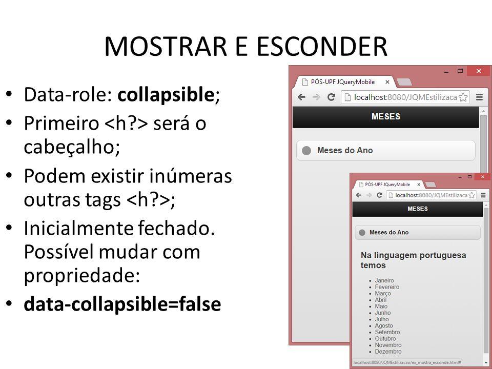 MOSTRAR E ESCONDER Data-role: collapsible; Primeiro será o cabeçalho; Podem existir inúmeras outras tags ; Inicialmente fechado. Possível mudar com pr
