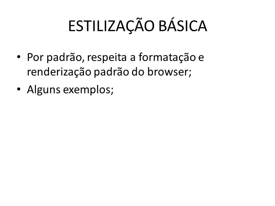 ESTILIZAÇÃO BÁSICA Por padrão, respeita a formatação e renderização padrão do browser; Alguns exemplos;