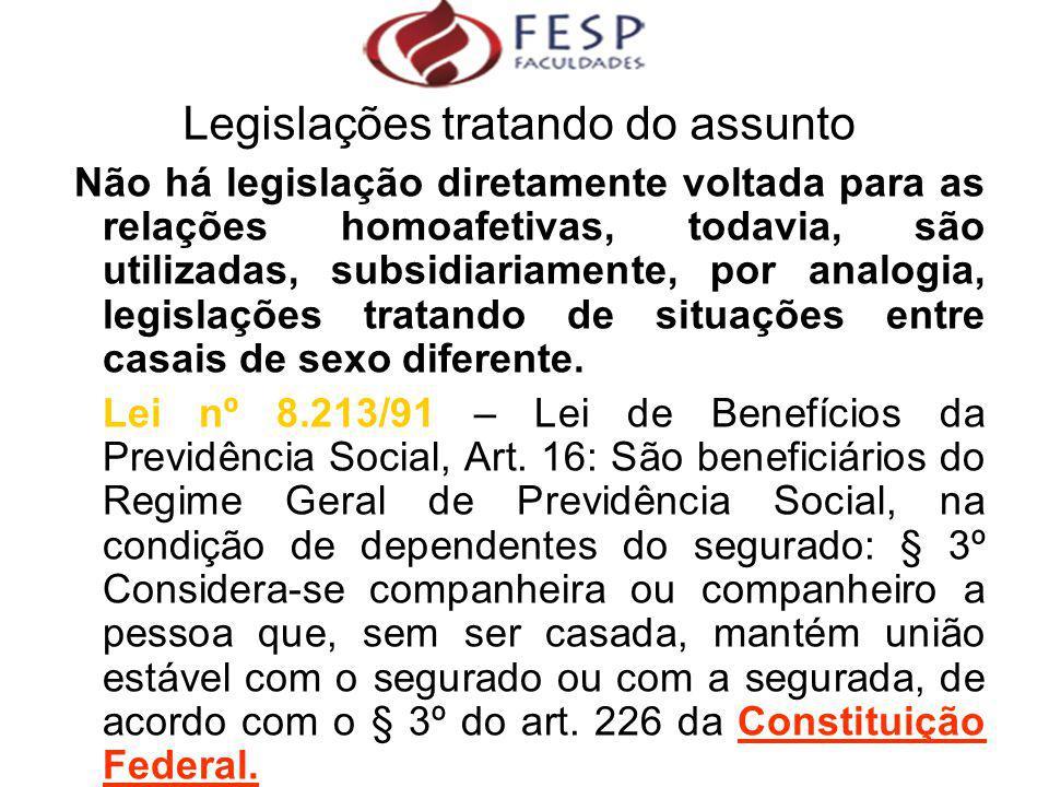 Não há legislação diretamente voltada para as relações homoafetivas, todavia, são utilizadas, subsidiariamente, por analogia, legislações tratando de