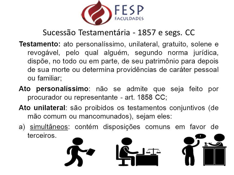 Sucessão Testamentária - 1857 e segs. CC Testamento: ato personalíssimo, unilateral, gratuito, solene e revogável, pelo qual alguém, segundo norma jur