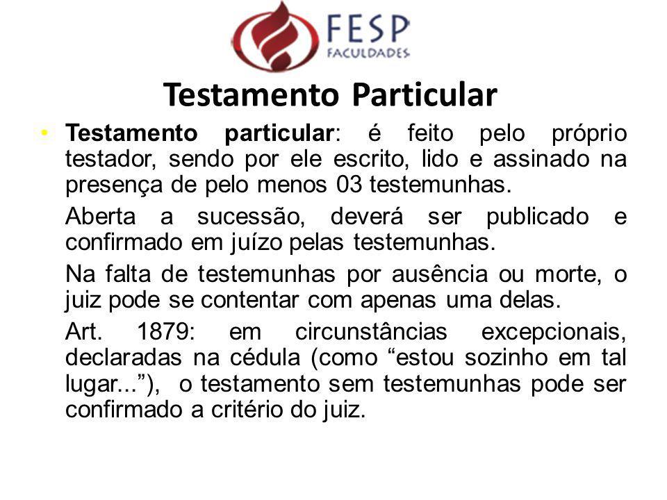 Testamento particular: é feito pelo próprio testador, sendo por ele escrito, lido e assinado na presença de pelo menos 03 testemunhas. Aberta a sucess