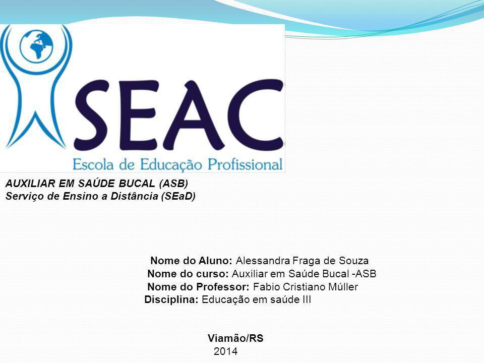 AUXILIAR EM SAÚDE BUCAL (ASB) Serviço de Ensino a Distância (SEaD) Nome do Aluno: Alessandra Fraga de Souza Nome do curso: Auxiliar em Saúde Bucal -AS