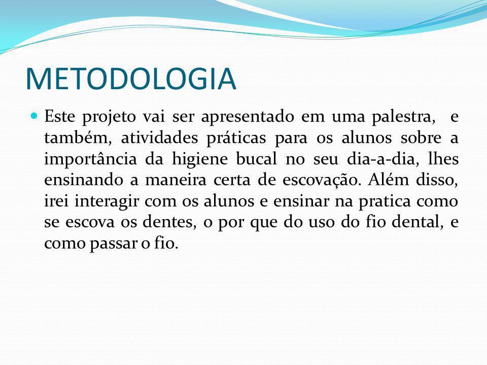 METODOLOGIA Este projeto vai ser apresentado em uma palestra, e também, atividades práticas para os alunos sobre a importância da higiene bucal no seu