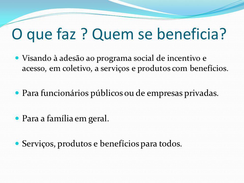 O que faz ? Quem se beneficia? Visando à adesão ao programa social de incentivo e acesso, em coletivo, a serviços e produtos com benefícios. Para func